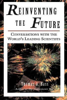 Reinventing the Future: Conversations With the World's Leading Scientists, Bass, Thomas A.