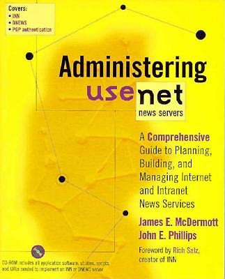 Administering Usenet News Servers: A Comprehensive Guide to Planning, Building, and Managing Internet and Intranet News Services, McDermott, James; Phillips, John