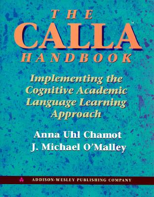 CALLA Handbook  Implementing the Cognitive Academic Language Learning Approach, Chamot, Anna Uhl,  O'Malley, J. Michael