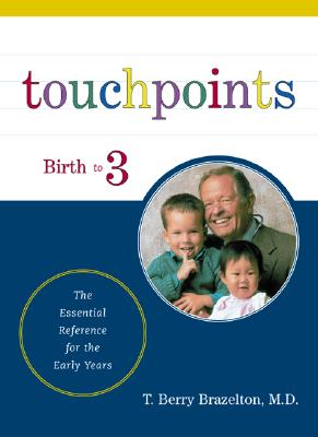 Touchpoints: Your Child's Emotional and Behavioral Development, Birth to 3 -- The Essential Reference for the Early Years, T. Berry Brazelton
