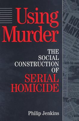 Image for Using Murder: The Social Construction of Serial Homicide (Social Institutions and Social Change)