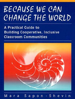 Because We Can Change the World: A Practical Guide To Building Cooperative, Inclusive Classroom Communities, Mara Sapon-Shevin