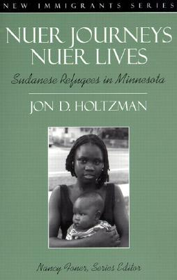 Nuer Journeys, Nuer Lives: Sudanese Refugees in Minnesota (Part of the New Immigrants Series), Holtzman, Jon D.; Foner, Nancy