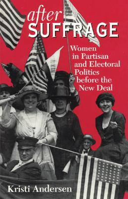 After Suffrage: Women in Partisan and Electoral Politics before the New Deal (American Politics and Political Economy Series), Andersen, Kristi