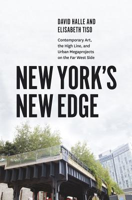 New York's New Edge: Contemporary Art, the High Line, and Urban Megaprojects on the Far West Side, Halle, David; Tiso, Elisabeth