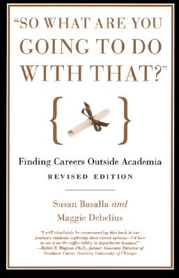 """So What Are You Going to Do with That?"": Finding Careers Outside Academia, Basalla, Susan; Debelius, Maggie"