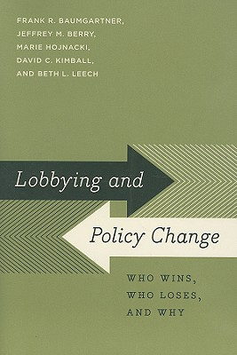 Lobbying and Policy Change: Who Wins, Who Loses, and Why, Baumgartner, Frank R.; Berry, Jeffrey M.; Hojnacki, Marie; Kimball, David C.; Leech, Beth L.