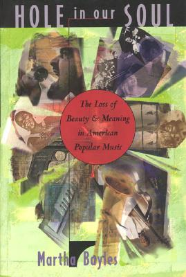 Hole in Our Soul: The Loss of Beauty and Meaning in American Popular Music, Bayles, Martha