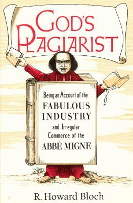 God's Plagiarist: Being an Account of the Fabulous Industry and Irregular Commerce of the Abbe Migne, Bloch, R. Howard