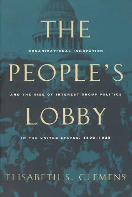 Image for The People's Lobby: Organizational Innovation and the Rise of Interest Group Politics in the United States, 1890-1925