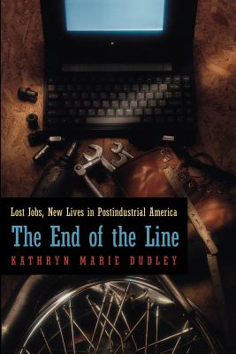 The End of the Line: Lost Jobs, New Lives in Postindustrial America (Morality and Society Series), Dudley, Kathryn Marie