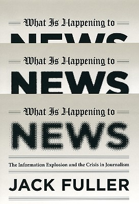 Image for What Is Happening to News: The Information Explosion and the Crisis in Journalis