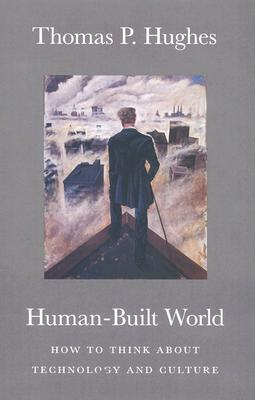 Human-Built World: How to Think about Technology and Culture (science.culture), Hughes, Thomas P.