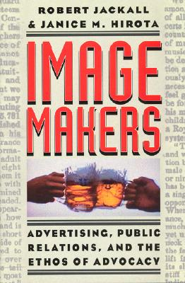 Image Makers: Advertising, Public Relations, and the Ethos of Advocacy, Jackall, Robert;Hirota, Janice M.