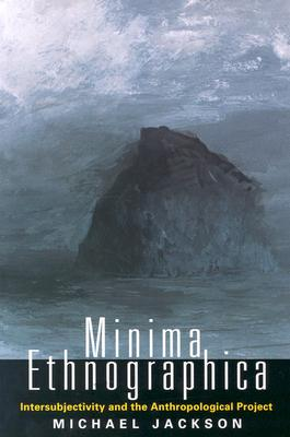 Minima Ethnographica: Intersubjectivity and the Anthropological Project, Jackson, Michael