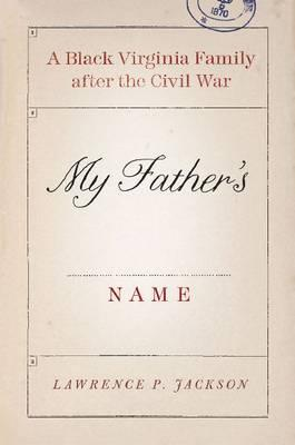 My Father's Name: A Black Virginia Family after the Civil War, Lawrence P. Jackson