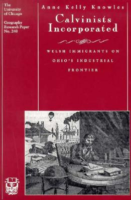 Calvinists Incorporated: Welsh Immigrants on Ohio's Industrial Frontier, Anne Kelly Knowles