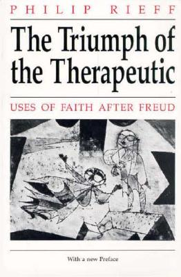 The Triumph of the Therapeutic: Uses of Faith after Freud, Philip Rieff