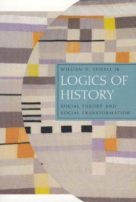 Logics of History: Social Theory and Social Transformation (Chicago Studies in Practices of Meaning), Sewell Jr., William H.