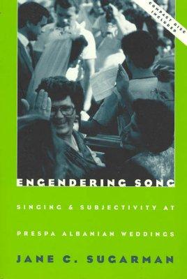 Engendering Song: Singing and Subjectivity at Prespa Albanian Weddings, Sugarman, Jane C.