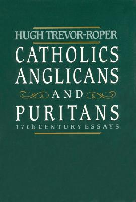 Catholics, Anglicans, and Puritans: Seventeenth-Century Essays, Hugh Trevor-Roper