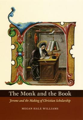 The Monk and the Book: Jerome and the Making of Christian Scholarship, Megan Hale Williams