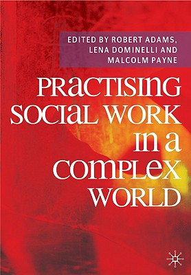 Practising Social Work in a Complex World, Adams, Robert; Dominelli, Lena; Payne, Malcolm