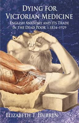 Dying for Victorian Medicine: English Anatomy and its Trade in the Dead Poor, c.1834 - 1929, Hurren, E.