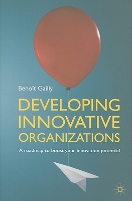 Developing Innovative Organizations: A Roadmap to Boost Your Innovation Potential, Benot Gailly (Author)