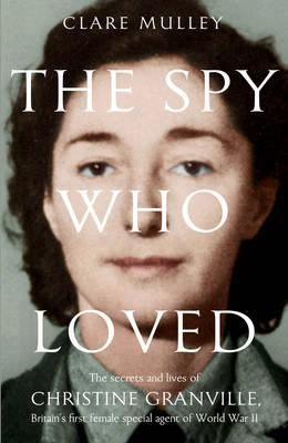 Image for The Spy Who Loved: The Secrets and Lives of Christine Granville, Britain's First Female Special Agent of the Second World War