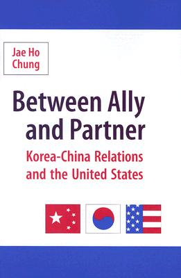 Between Ally and Partner: Korea-China Relations and the United States, Chung, Jae Ho