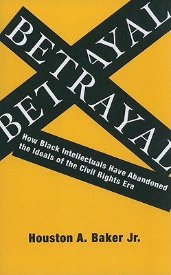 Betrayal: How Black Intellectuals Have Abandoned the Ideals of the Civil Rights Era, Baker  Jr., Houston
