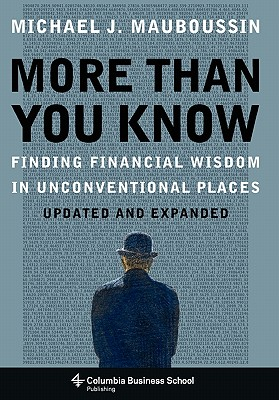 More Than You Know: Finding Financial Wisdom in Unconventional Places (Updated and Expanded) (Columbia Business School Publishing), Mauboussin, Michael