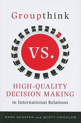 Groupthink Versus High-Quality Decision Making in International Relations, Schafer, Mark; Crichlow, Scott