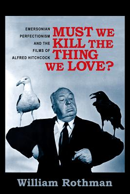 Image for Must We Kill the Thing We Love?: Emersonian Perfectionism and the Films of Alfred Hitchcock (Film and Culture Series)