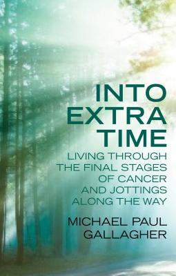 Into Extra Time: Living through the final stages of cancer and jottings along the way, Gallagher, Michael