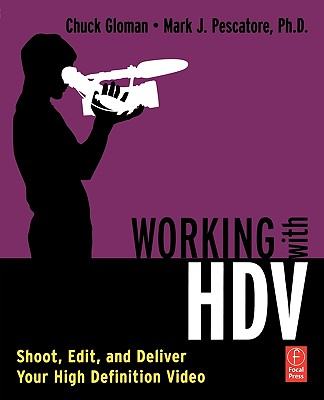 Working with HDV: Shoot, Edit, and Deliver Your High Definition Video, Gloman, Chuck; Pescatore, Mark J.