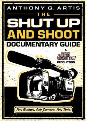 Image for The Shut Up and Shoot Documentary Guide: A Down & Dirty DV Production