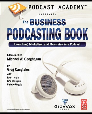 Podcast Academy: The Business Podcasting Book: Launching, Marketing, and Measuring Your Podcast, Michael W. Geoghegan; Irelan, Ryan; Cangialosi, Greg; Bourquin, Tim; Vogele, Colette