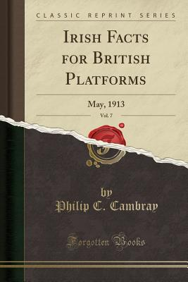 Irish Facts for British Platforms, Vol. 7: May, 1913 (Classic Reprint), Cambray, Philip C.