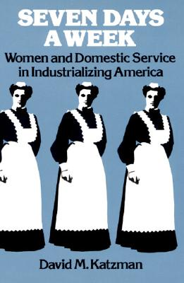 Seven Days a Week: Women and Domestic Service in Industrializing America, Katzman, David M.
