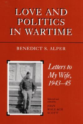 Love and Politics in Wartime: Letters to My Wife, 1943-45, Benedict S Alper, Joan Scott