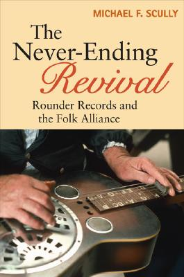 Image for The Never-Ending Revival: Rounder Records and the Folk Alliance (Music in American Life)