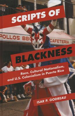 Image for Scripts of Blackness: Race, Cultural Nationalism, and U.S. Colonialism in Puerto Rico (Global Studies of the United States)