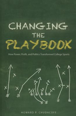 Image for Changing the Playbook: How Power, Profit, and Politics Transformed College Sports (Sport and Society)