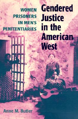 Gendered Justice in the American West: Women Prisoners in Men's Penitentiaries, Butler, Anne M.