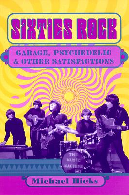 Sixties Rock: Garage, Psychedelic, and Other Satisfactions (Music in American Life), Michael  Hicks