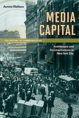 Image for Media Capital: Architecture and Communications in New York City (History of Communication)