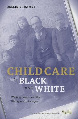 Image for Child Care in Black and White: Working Parents and the History of Orphanages (Working Class in American History)