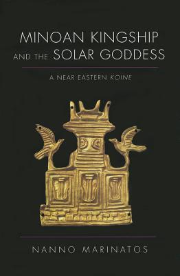 Minoan Kingship and the Solar Goddess: A Near Eastern Koine, Marinatos, Nanno